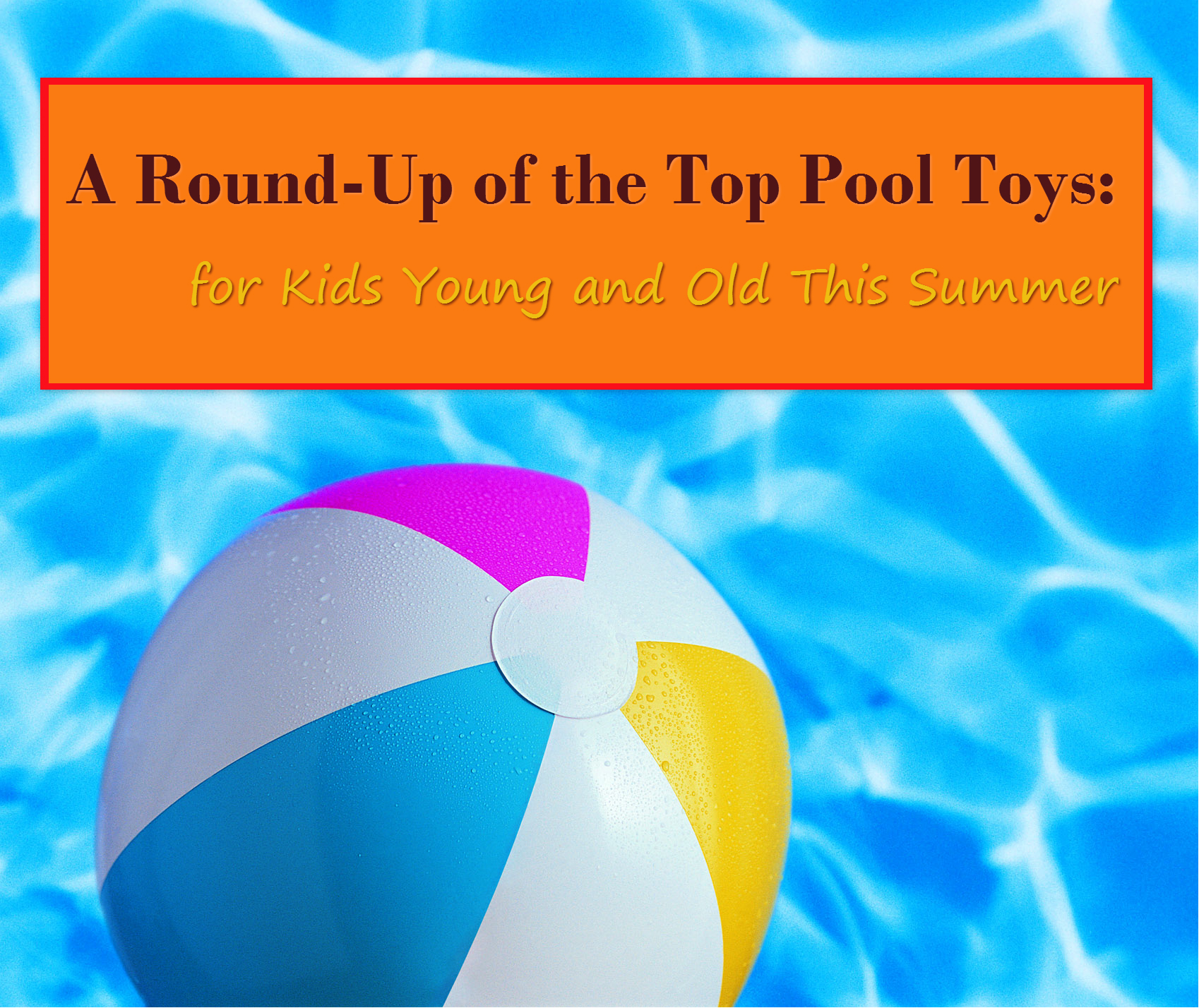 A Round Up of the Top Pool Toys for Kids Young and Old This Summer